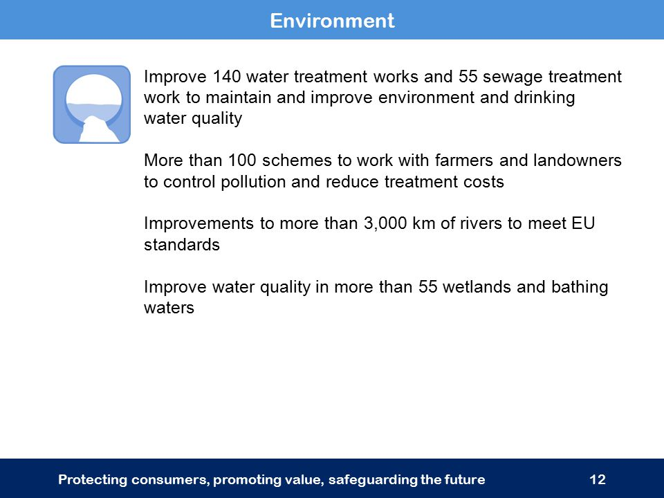 Improve 140 water treatment works and 55 sewage treatment work to maintain and improve environment and drinking water quality More than 100 schemes to work with farmers and landowners to control pollution and reduce treatment costs Improvements to more than 3,000 km of rivers to meet EU standards Improve water quality in more than 55 wetlands and bathing waters Environment Protecting consumers, promoting value, safeguarding the future12