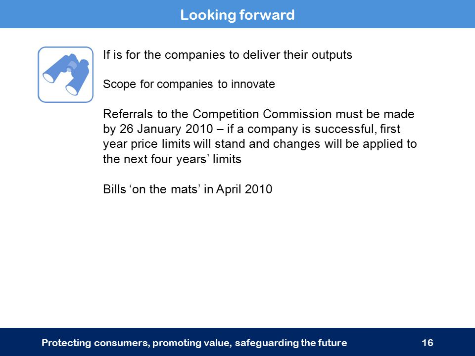 Looking forward Protecting consumers, promoting value, safeguarding the future16 If is for the companies to deliver their outputs Scope for companies to innovate Referrals to the Competition Commission must be made by 26 January 2010 – if a company is successful, first year price limits will stand and changes will be applied to the next four years' limits Bills 'on the mats' in April 2010