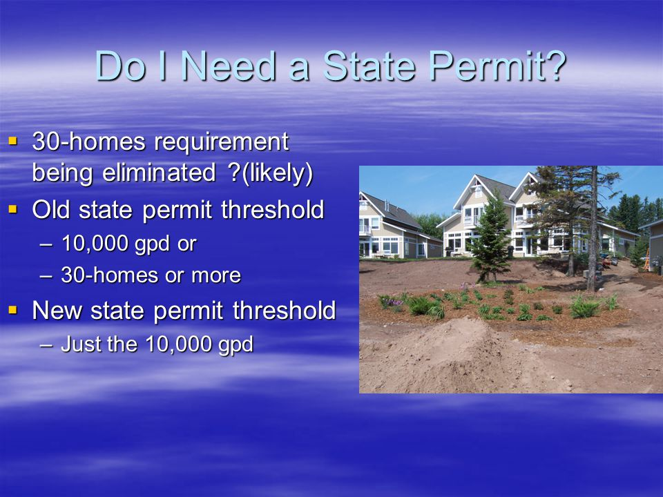 Do I Need a State Permit?  30-homes requirement being eliminated ?(likely)  Old state permit threshold –10,000 gpd or –30-homes or more  New state
