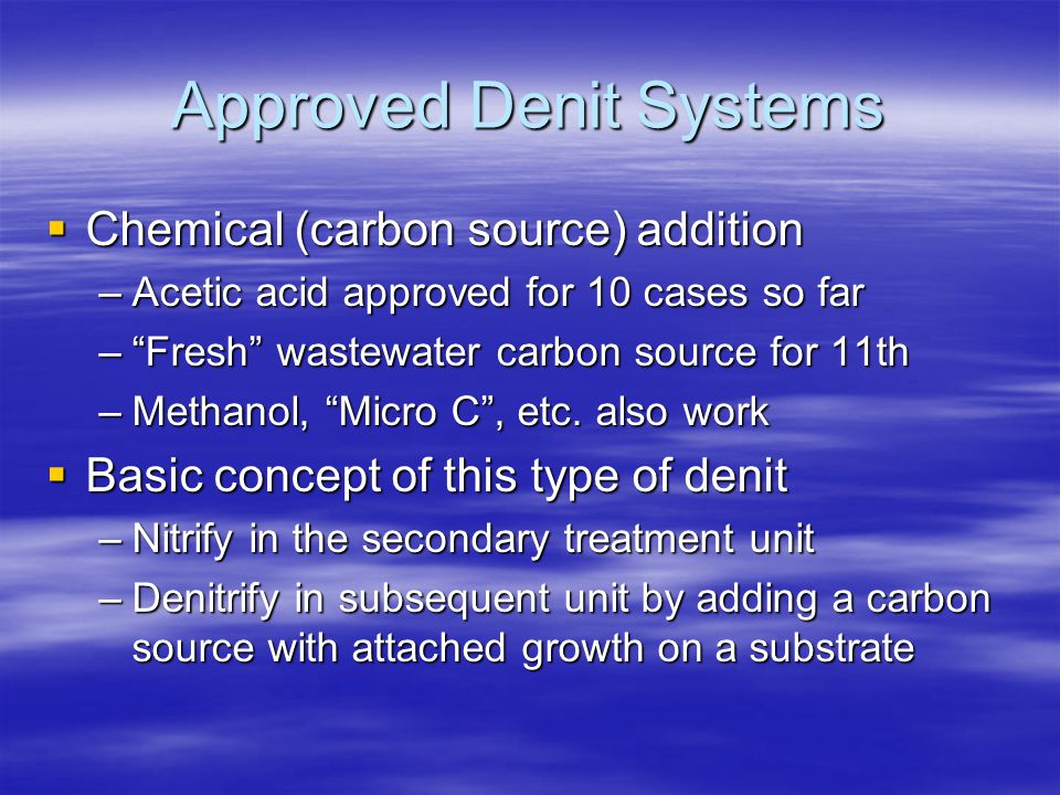 "Approved Denit Systems  Chemical (carbon source) addition –Acetic acid approved for 10 cases so far –""Fresh"" wastewater carbon source for 11th –Metha"