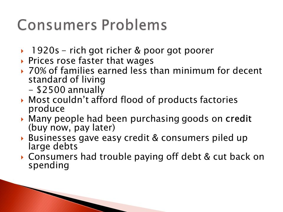  1920s - rich got richer & poor got poorer  Prices rose faster that wages  70% of families earned less than minimum for decent standard of living - $2500 annually  Most couldn't afford flood of products factories produce  Many people had been purchasing goods on credit (buy now, pay later)  Businesses gave easy credit & consumers piled up large debts  Consumers had trouble paying off debt & cut back on spending