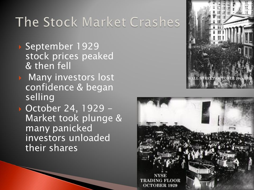  September 1929 stock prices peaked & then fell  Many investors lost confidence & began selling  October 24, 1929 - Market took plunge & many panicked investors unloaded their shares
