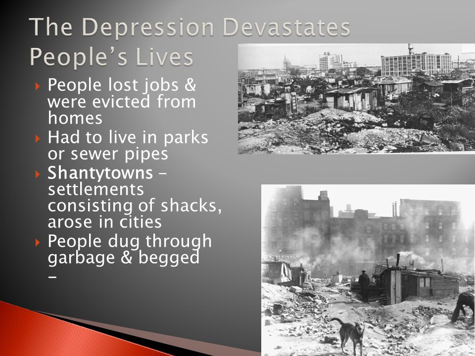  People lost jobs & were evicted from homes  Had to live in parks or sewer pipes  Shantytowns - settlements consisting of shacks, arose in cities  People dug through garbage & begged -