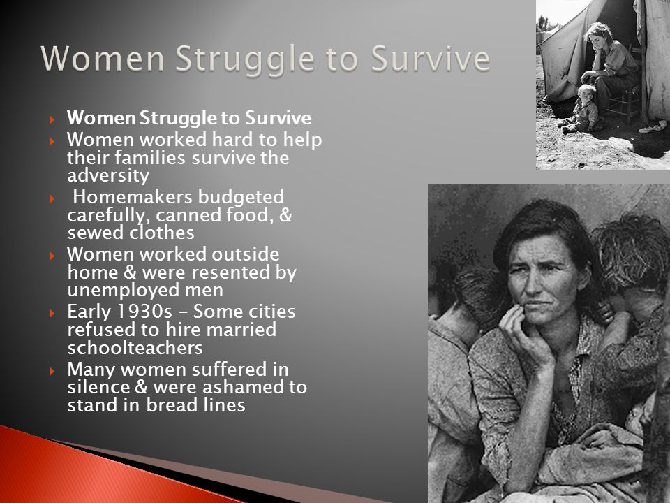  Women Struggle to Survive  Women worked hard to help their families survive the adversity  Homemakers budgeted carefully, canned food, & sewed clothes  Women worked outside home & were resented by unemployed men  Early 1930s – Some cities refused to hire married schoolteachers  Many women suffered in silence & were ashamed to stand in bread lines