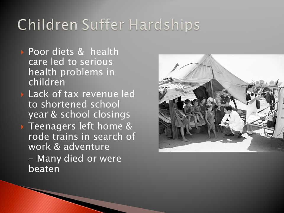  Poor diets & health care led to serious health problems in children  Lack of tax revenue led to shortened school year & school closings  Teenagers left home & rode trains in search of work & adventure - Many died or were beaten