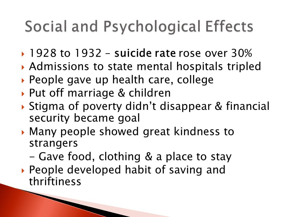  1928 to 1932 – suicide rate rose over 30%  Admissions to state mental hospitals tripled  People gave up health care, college  Put off marriage & children  Stigma of poverty didn't disappear & financial security became goal  Many people showed great kindness to strangers - Gave food, clothing & a place to stay  People developed habit of saving and thriftiness