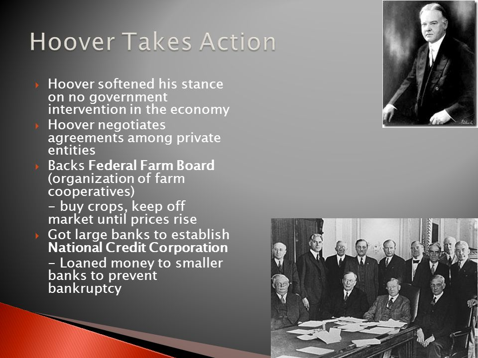  Hoover softened his stance on no government intervention in the economy  Hoover negotiates agreements among private entities  Backs Federal Farm Board (organization of farm cooperatives) - buy crops, keep off market until prices rise  Got large banks to establish National Credit Corporation - Loaned money to smaller banks to prevent bankruptcy
