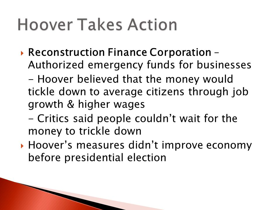  Reconstruction Finance Corporation – Authorized emergency funds for businesses - Hoover believed that the money would tickle down to average citizens through job growth & higher wages - Critics said people couldn't wait for the money to trickle down  Hoover's measures didn't improve economy before presidential election