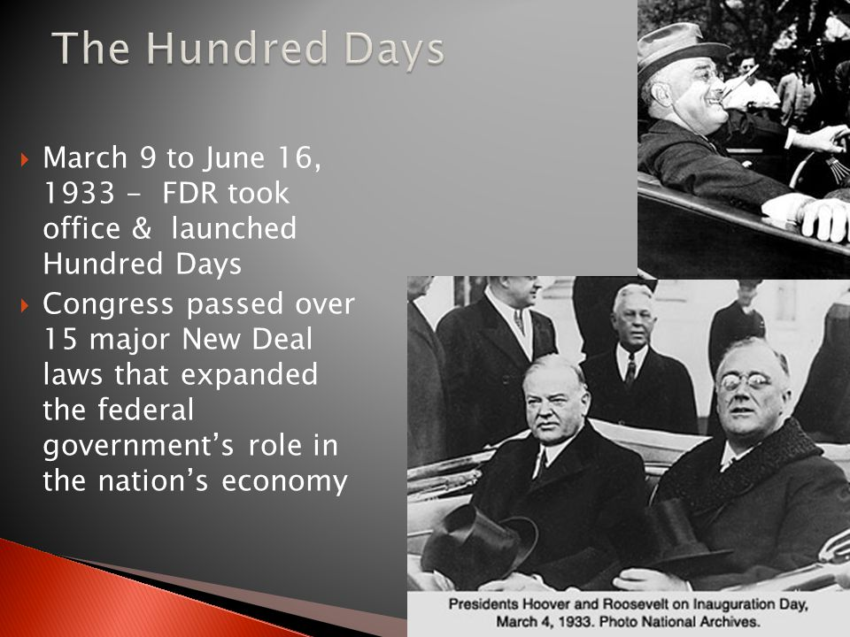  March 9 to June 16, 1933 - FDR took office & launched Hundred Days  Congress passed over 15 major New Deal laws that expanded the federal government's role in the nation's economy