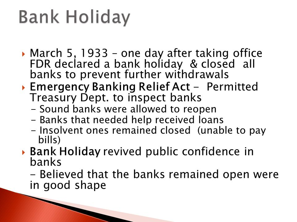  March 5, 1933 – one day after taking office FDR declared a bank holiday & closed all banks to prevent further withdrawals  Emergency Banking Relief Act - Permitted Treasury Dept.