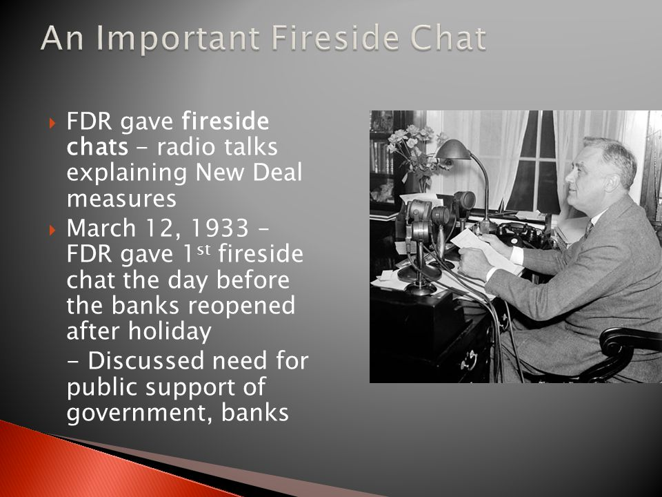  FDR gave fireside chats - radio talks explaining New Deal measures  March 12, 1933 – FDR gave 1 st fireside chat the day before the banks reopened after holiday - Discussed need for public support of government, banks