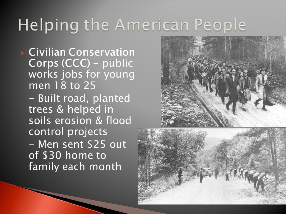  Civilian Conservation Corps (CCC) - public works jobs for young men 18 to 25 - Built road, planted trees & helped in soils erosion & flood control projects - Men sent $25 out of $30 home to family each month