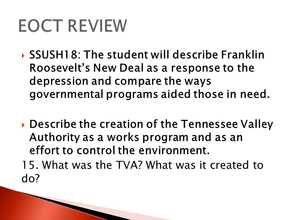  SSUSH18: The student will describe Franklin Roosevelt's New Deal as a response to the depression and compare the ways governmental programs aided those in need.