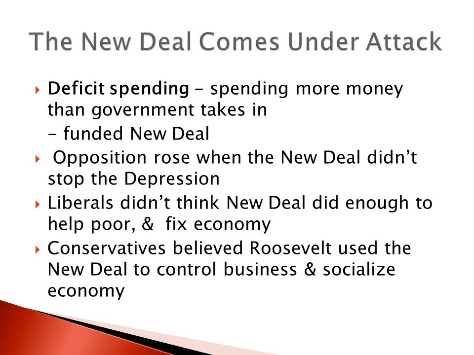  Deficit spending - spending more money than government takes in - funded New Deal  Opposition rose when the New Deal didn't stop the Depression  Liberals didn't think New Deal did enough to help poor, & fix economy  Conservatives believed Roosevelt used the New Deal to control business & socialize economy