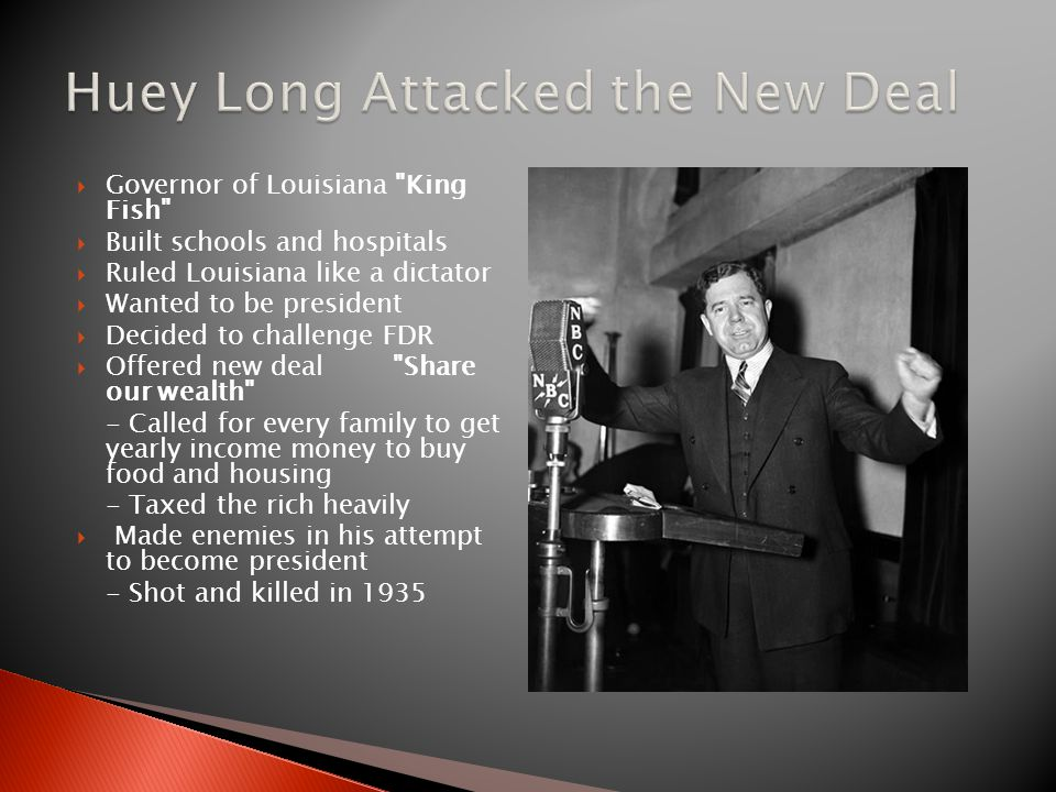  Governor of Louisiana King Fish  Built schools and hospitals  Ruled Louisiana like a dictator  Wanted to be president  Decided to challenge FDR  Offered new deal Share our wealth - Called for every family to get yearly income money to buy food and housing - Taxed the rich heavily  Made enemies in his attempt to become president - Shot and killed in 1935
