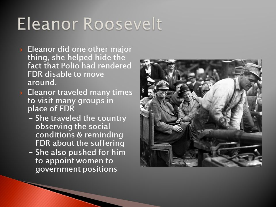  Eleanor did one other major thing, she helped hide the fact that Polio had rendered FDR disable to move around.