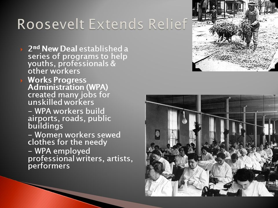  2 nd New Deal established a series of programs to help youths, professionals & other workers  Works Progress Administration (WPA) created many jobs for unskilled workers - WPA workers build airports, roads, public buildings - Women workers sewed clothes for the needy - WPA employed professional writers, artists, performers