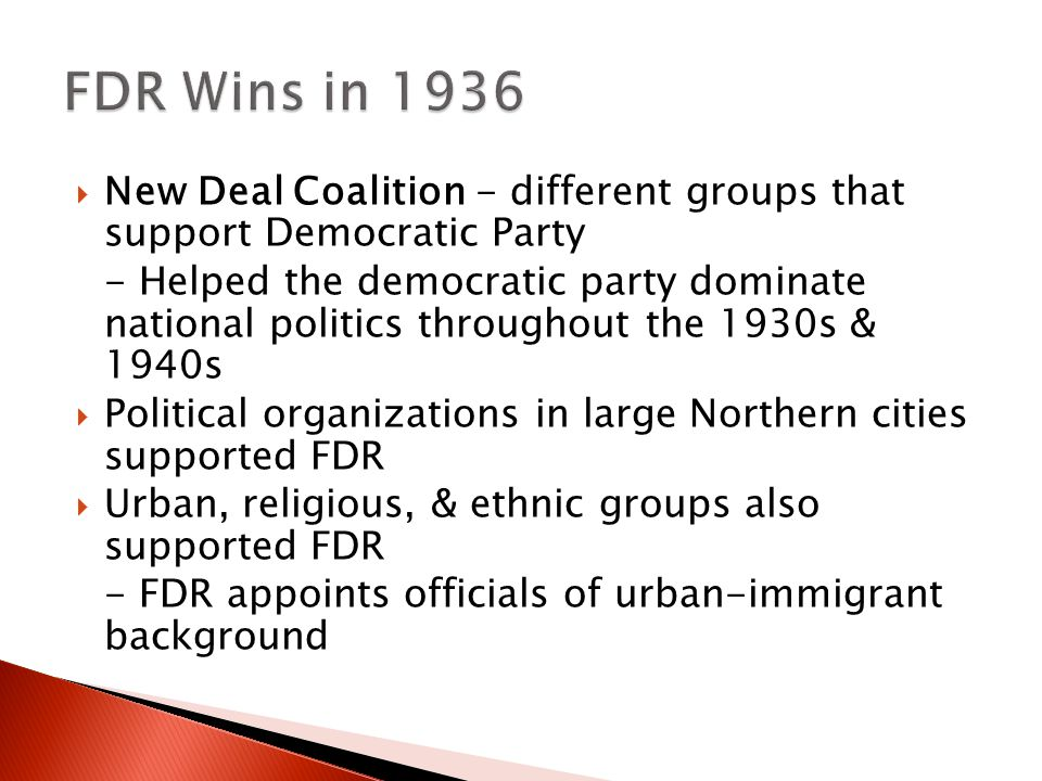  New Deal Coalition - different groups that support Democratic Party - Helped the democratic party dominate national politics throughout the 1930s & 1940s  Political organizations in large Northern cities supported FDR  Urban, religious, & ethnic groups also supported FDR - FDR appoints officials of urban-immigrant background