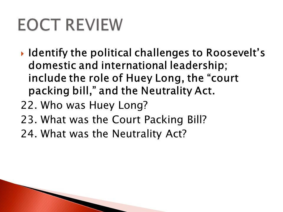  Identify the political challenges to Roosevelt's domestic and international leadership; include the role of Huey Long, the court packing bill, and the Neutrality Act.