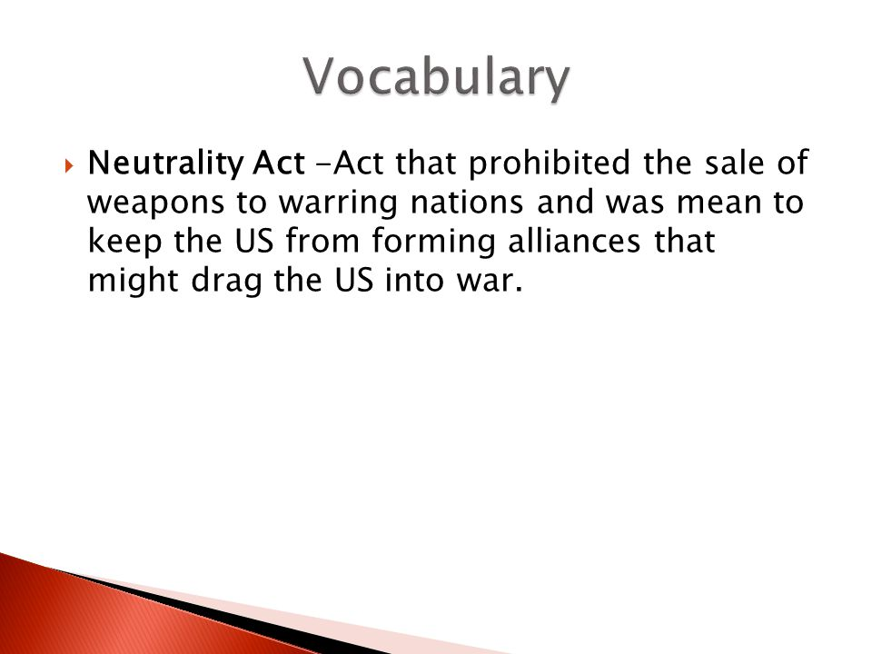  Neutrality Act -Act that prohibited the sale of weapons to warring nations and was mean to keep the US from forming alliances that might drag the US into war.