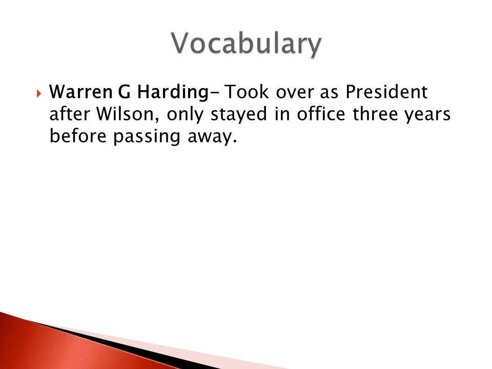  Warren G Harding- Took over as President after Wilson, only stayed in office three years before passing away.