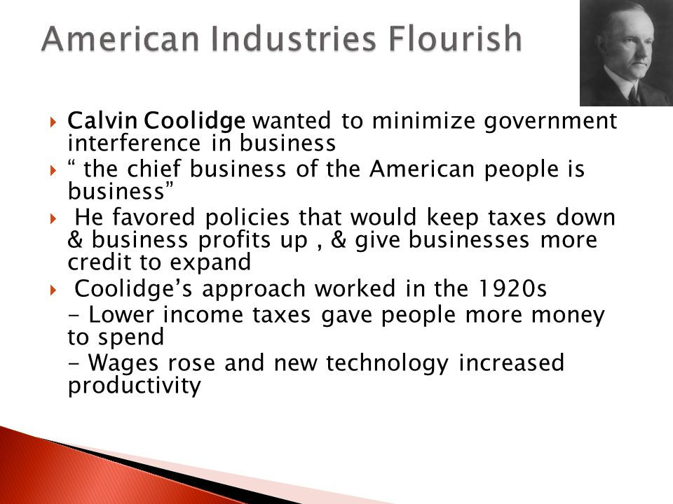  Calvin Coolidge wanted to minimize government interference in business  the chief business of the American people is business  He favored policies that would keep taxes down & business profits up, & give businesses more credit to expand  Coolidge's approach worked in the 1920s - Lower income taxes gave people more money to spend - Wages rose and new technology increased productivity