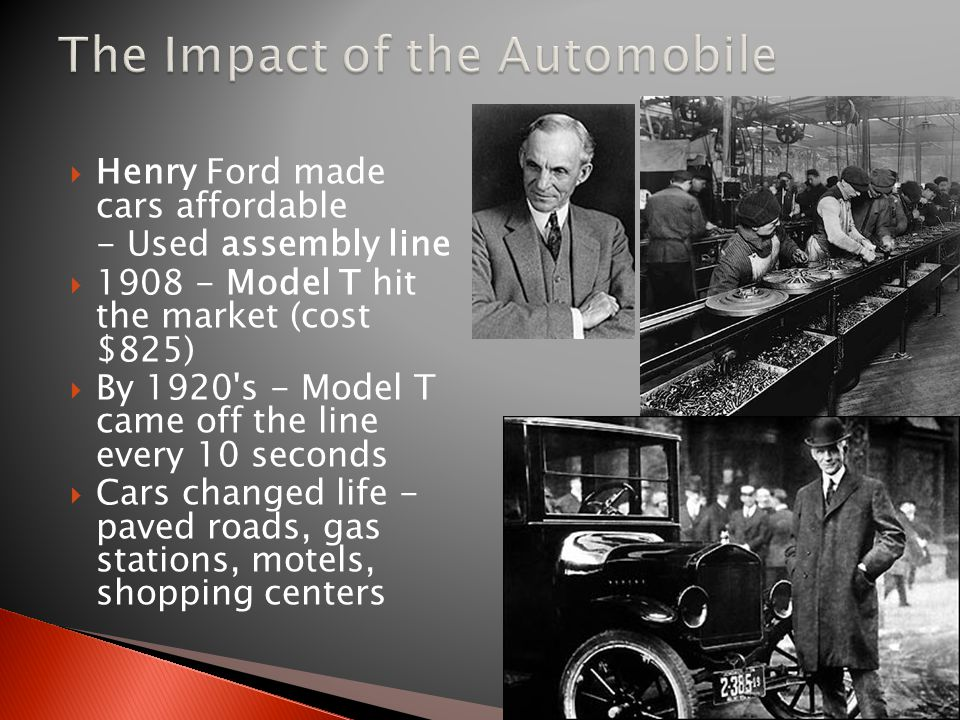  Henry Ford made cars affordable - Used assembly line  1908 - Model T hit the market (cost $825)  By 1920 s - Model T came off the line every 10 seconds  Cars changed life - paved roads, gas stations, motels, shopping centers