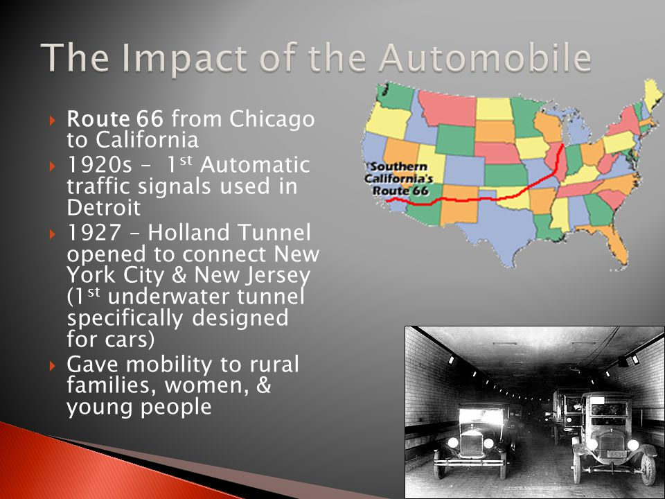  Route 66 from Chicago to California  1920s – 1 st Automatic traffic signals used in Detroit  1927 – Holland Tunnel opened to connect New York City & New Jersey (1 st underwater tunnel specifically designed for cars)  Gave mobility to rural families, women, & young people