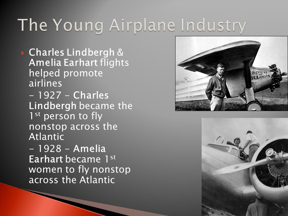  Charles Lindbergh & Amelia Earhart flights helped promote airlines - 1927 - Charles Lindbergh became the 1 st person to fly nonstop across the Atlantic - 1928 - Amelia Earhart became 1 st women to fly nonstop across the Atlantic
