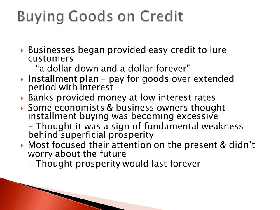  Businesses began provided easy credit to lure customers - a dollar down and a dollar forever  Installment plan - pay for goods over extended period with interest  Banks provided money at low interest rates  Some economists & business owners thought installment buying was becoming excessive - Thought it was a sign of fundamental weakness behind superficial prosperity  Most focused their attention on the present & didn't worry about the future - Thought prosperity would last forever