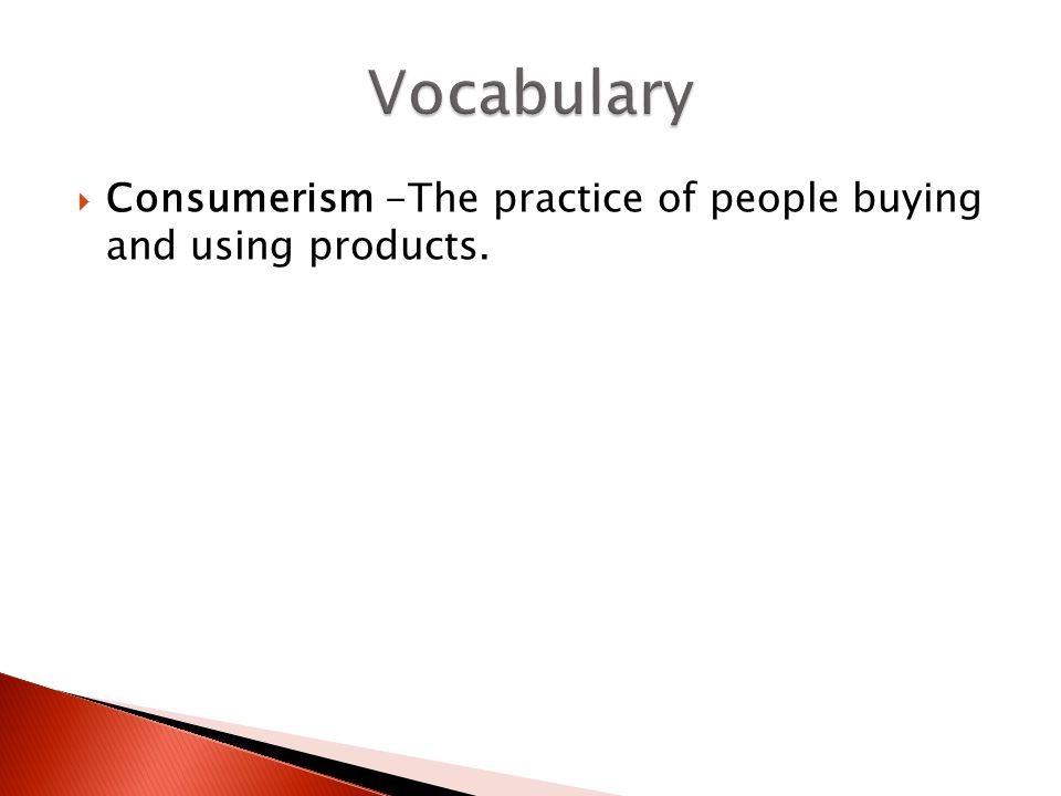  Consumerism -The practice of people buying and using products.