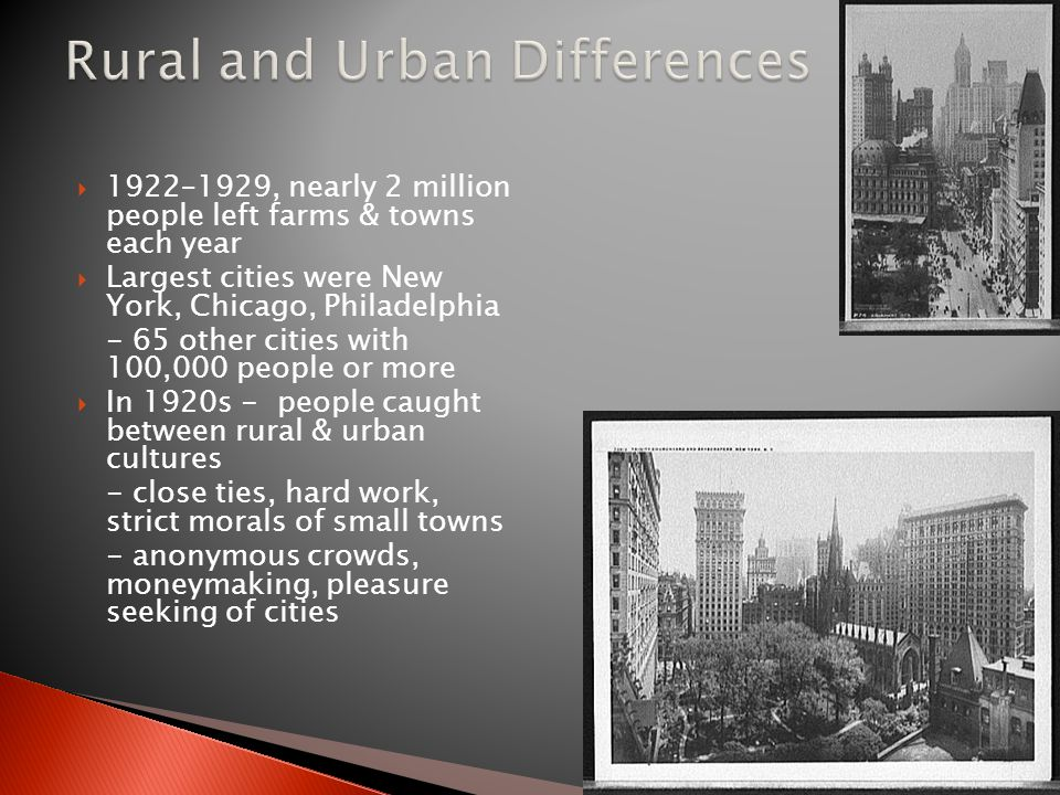  1922–1929, nearly 2 million people left farms & towns each year  Largest cities were New York, Chicago, Philadelphia - 65 other cities with 100,000 people or more  In 1920s - people caught between rural & urban cultures - close ties, hard work, strict morals of small towns - anonymous crowds, moneymaking, pleasure seeking of cities