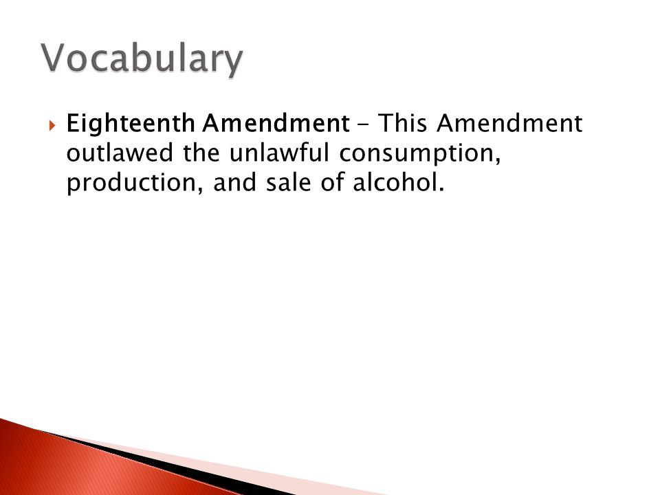  Eighteenth Amendment - This Amendment outlawed the unlawful consumption, production, and sale of alcohol.