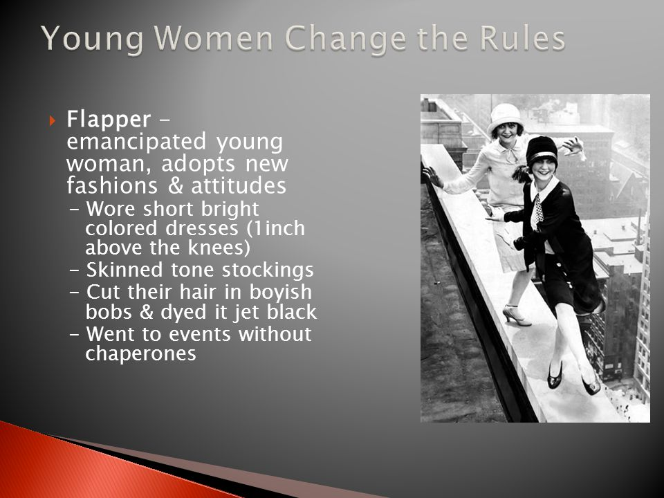  Flapper - emancipated young woman, adopts new fashions & attitudes - Wore short bright colored dresses (1inch above the knees) - Skinned tone stockings - Cut their hair in boyish bobs & dyed it jet black - Went to events without chaperones