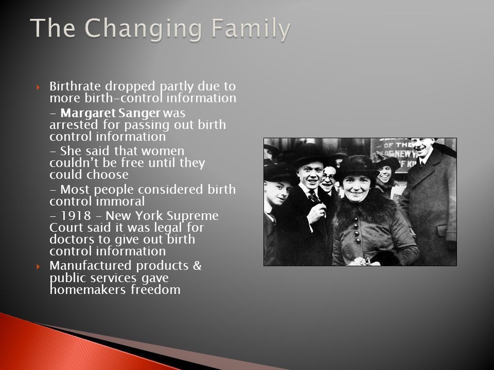  Birthrate dropped partly due to more birth-control information - Margaret Sanger was arrested for passing out birth control information - She said that women couldn't be free until they could choose - Most people considered birth control immoral - 1918 – New York Supreme Court said it was legal for doctors to give out birth control information  Manufactured products & public services gave homemakers freedom