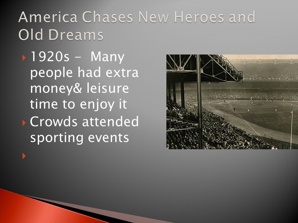 1920s - Many people had extra money& leisure time to enjoy it  Crowds attended sporting events 