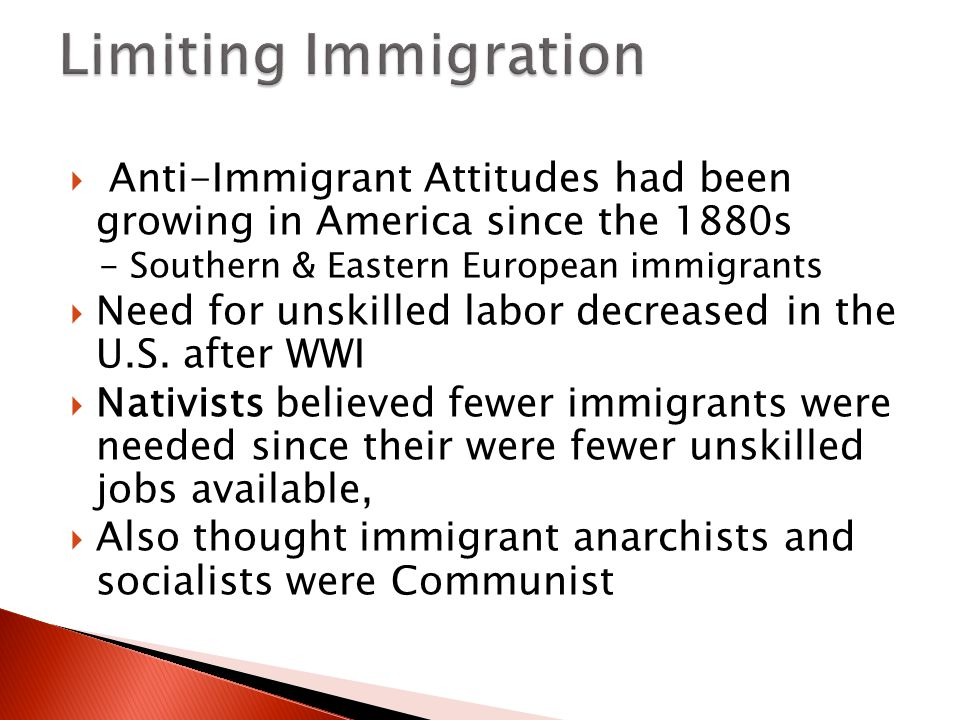  Anti-Immigrant Attitudes had been growing in America since the 1880s - Southern & Eastern European immigrants  Need for unskilled labor decreased in the U.S.