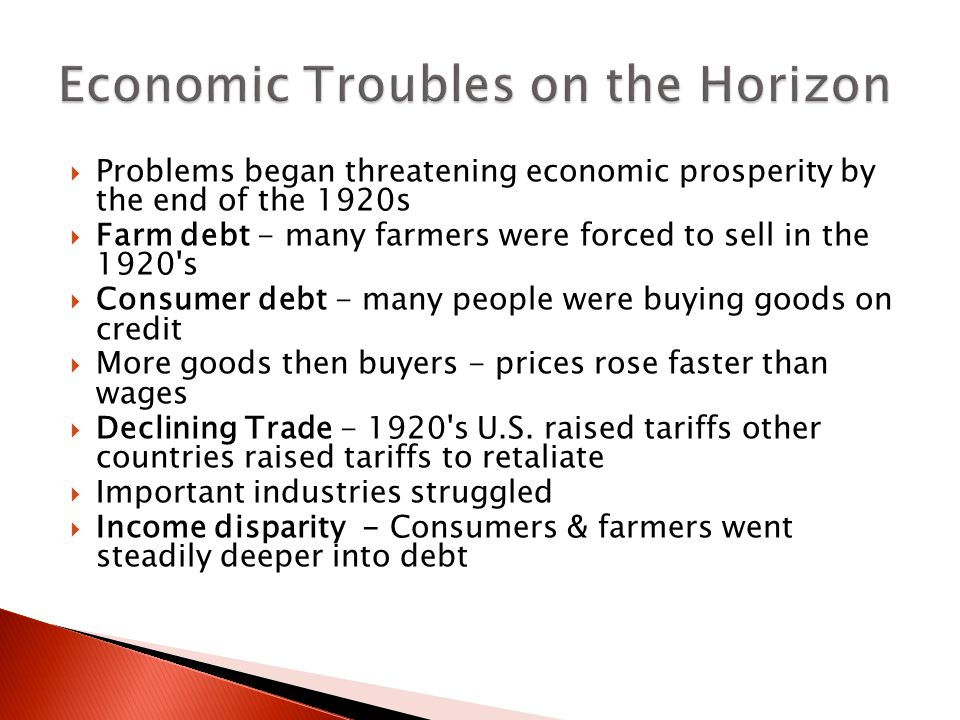  Problems began threatening economic prosperity by the end of the 1920s  Farm debt - many farmers were forced to sell in the 1920 s  Consumer debt - many people were buying goods on credit  More goods then buyers - prices rose faster than wages  Declining Trade - 1920 s U.S.