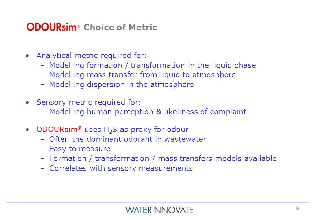6 Analytical metric required for: –Modelling formation / transformation in the liquid phase –Modelling mass transfer from liquid to atmosphere –Modelling dispersion in the atmosphere Sensory metric required for: –Modelling human perception & likeliness of complaint ODOURsim ® uses H 2 S as proxy for odour –Often the dominant odorant in wastewater –Easy to measure –Formation / transformation / mass transfers models available –Correlates with sensory measurements Choice of Metric