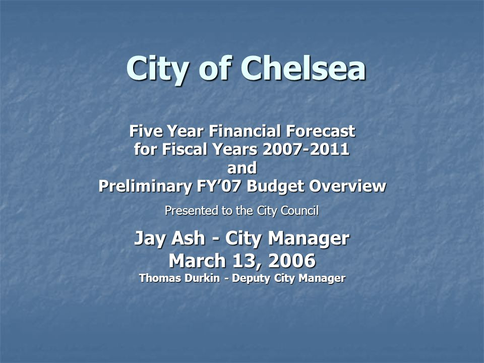 City of Chelsea Five Year Financial Forecast for Fiscal Years 2007-2011 and Preliminary FY'07 Budget Overview Presented to the City Council Jay Ash - City Manager March 13, 2006 Thomas Durkin - Deputy City Manager