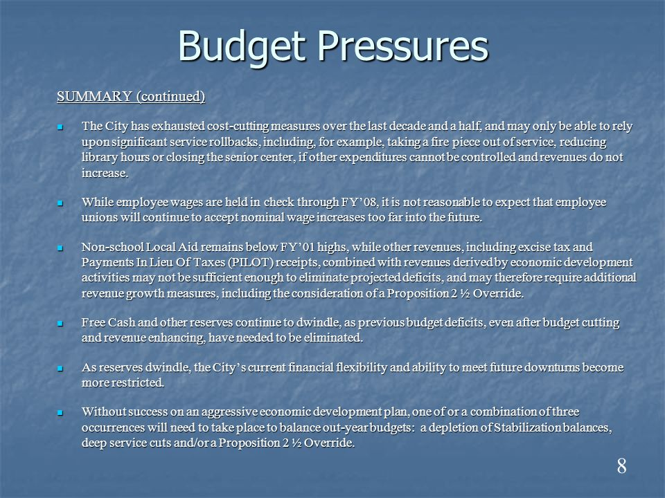 Budget Pressures SUMMARY (continued) The City has exhausted cost-cutting measures over the last decade and a half, and may only be able to rely upon significant service rollbacks, including, for example, taking a fire piece out of service, reducing library hours or closing the senior center, if other expenditures cannot be controlled and revenues do not increase.