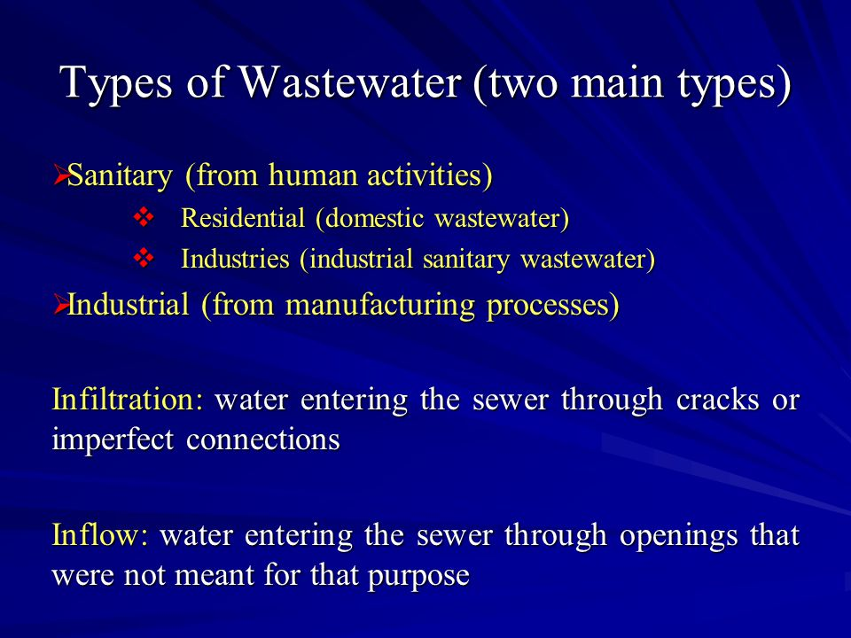 Types of Wastewater (two main types)  Sanitary (from human activities)  Residential (domestic wastewater)  Industries (industrial sanitary wastewater)  Industrial (from manufacturing processes) Infiltration: water entering the sewer through cracks or imperfect connections Inflow: water entering the sewer through openings that were not meant for that purpose