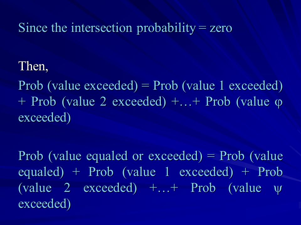 Since the intersection probability = zero Then, Prob (value exceeded) = Prob (value 1 exceeded) + Prob (value 2 exceeded) +…+ Prob (value  exceeded) Prob (value equaled or exceeded) = Prob (value equaled) + Prob (value 1 exceeded) + Prob (value 2 exceeded) +…+ Prob (value  exceeded)