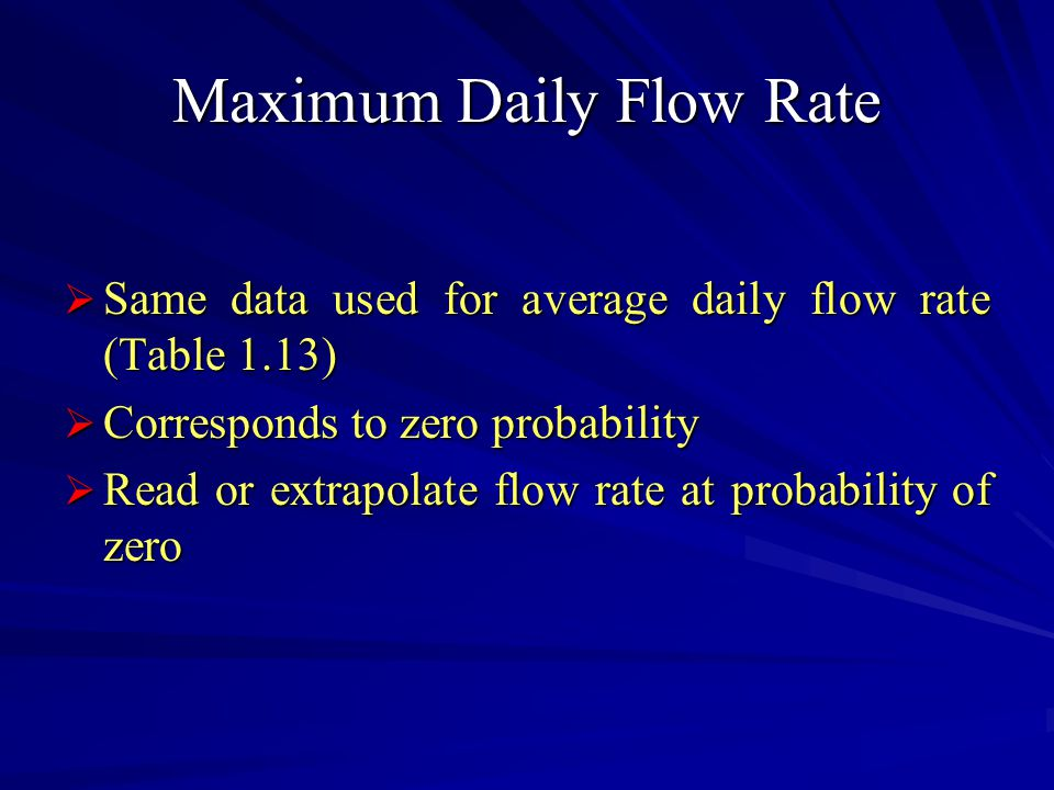 Maximum Daily Flow Rate  Same data used for average daily flow rate (Table 1.13)  Corresponds to zero probability  Read or extrapolate flow rate at probability of zero