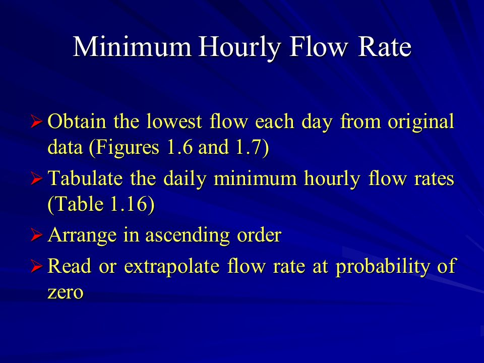 Minimum Hourly Flow Rate  Obtain the lowest flow each day from original data (Figures 1.6 and 1.7)  Tabulate the daily minimum hourly flow rates (Table 1.16)  Arrange in ascending order  Read or extrapolate flow rate at probability of zero