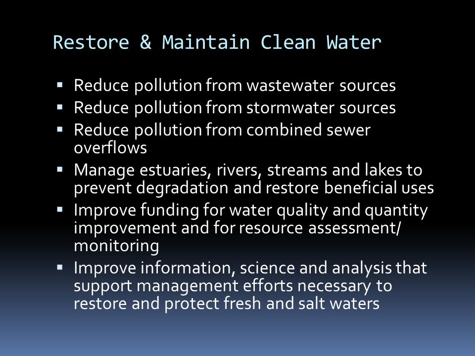 Restore & Maintain Clean Water  Reduce pollution from wastewater sources  Reduce pollution from stormwater sources  Reduce pollution from combined sewer overflows  Manage estuaries, rivers, streams and lakes to prevent degradation and restore beneficial uses  Improve funding for water quality and quantity improvement and for resource assessment/ monitoring  Improve information, science and analysis that support management efforts necessary to restore and protect fresh and salt waters