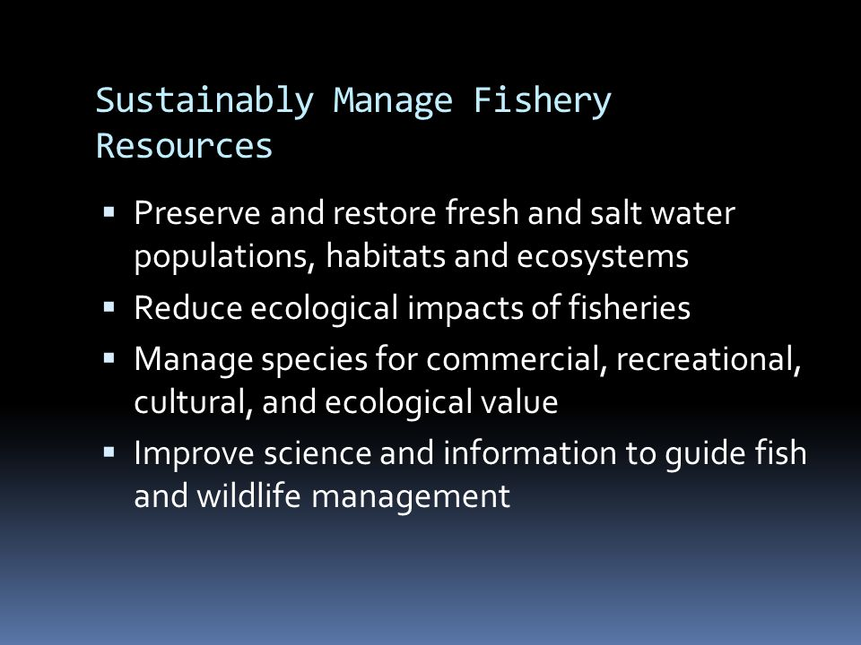 Sustainably Manage Fishery Resources  Preserve and restore fresh and salt water populations, habitats and ecosystems  Reduce ecological impacts of f