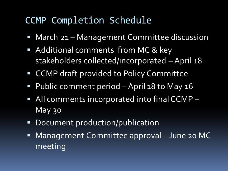 CCMP Completion Schedule  March 21 – Management Committee discussion  Additional comments from MC & key stakeholders collected/incorporated – April 18  CCMP draft provided to Policy Committee  Public comment period – April 18 to May 16  All comments incorporated into final CCMP – May 30  Document production/publication  Management Committee approval – June 20 MC meeting