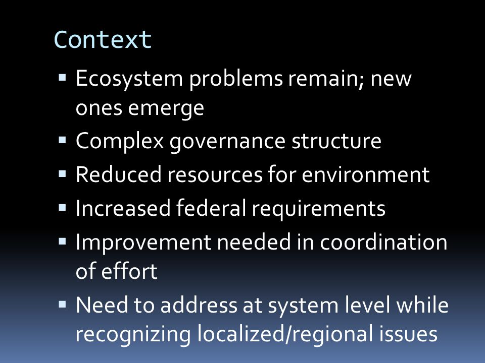 Context  Ecosystem problems remain; new ones emerge  Complex governance structure  Reduced resources for environment  Increased federal requirements  Improvement needed in coordination of effort  Need to address at system level while recognizing localized/regional issues