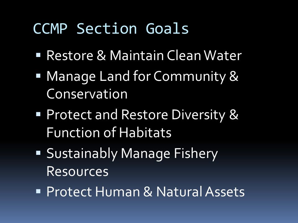 CCMP Section Goals  Restore & Maintain Clean Water  Manage Land for Community & Conservation  Protect and Restore Diversity & Function of Habitats  Sustainably Manage Fishery Resources  Protect Human & Natural Assets